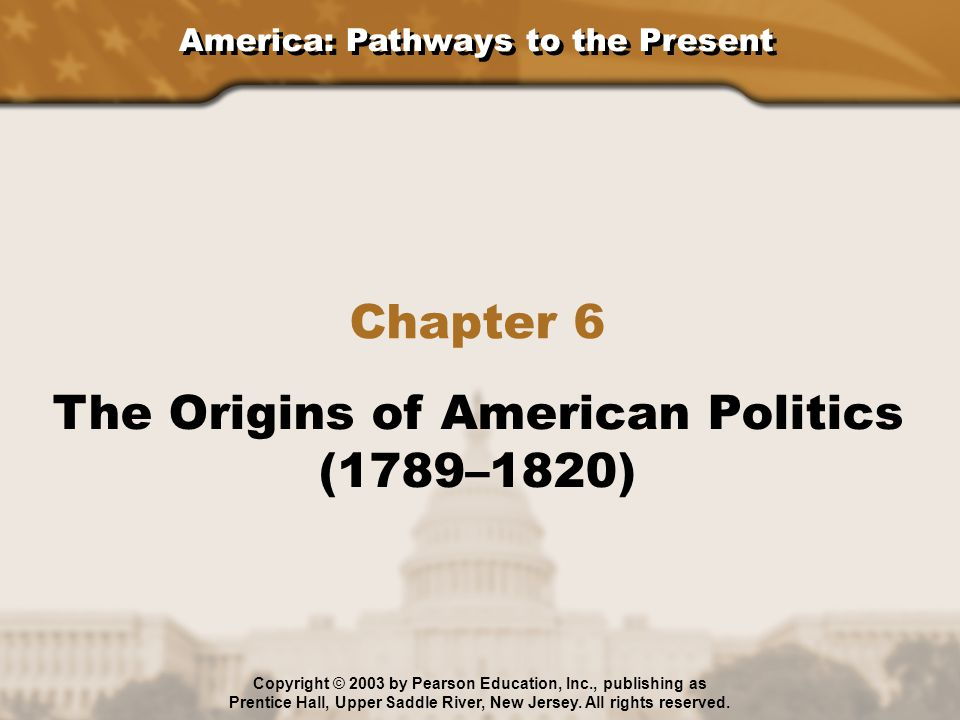 America: Pathways to the Present Chapter 6 The Origins of American Politics (1789–1820) Copyright © 2003 by Pearson Education, Inc., publishing as Pre