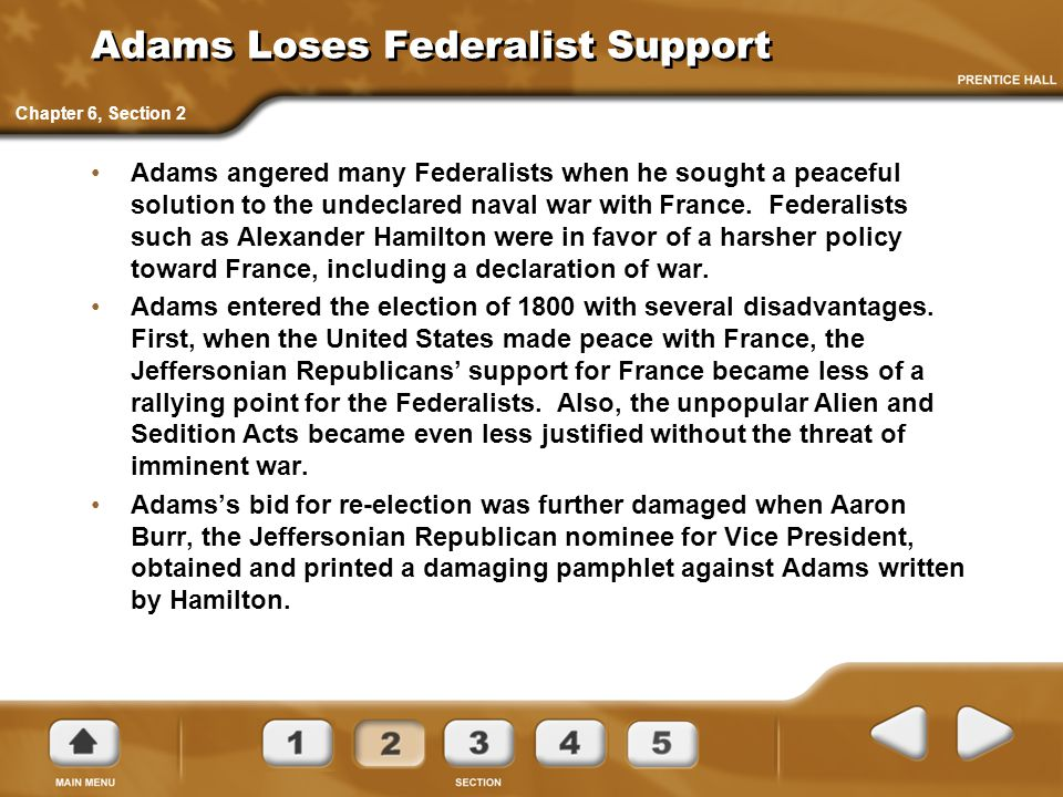 Adams Loses Federalist Support Adams angered many Federalists when he sought a peaceful solution to the undeclared naval war with France. Federalists