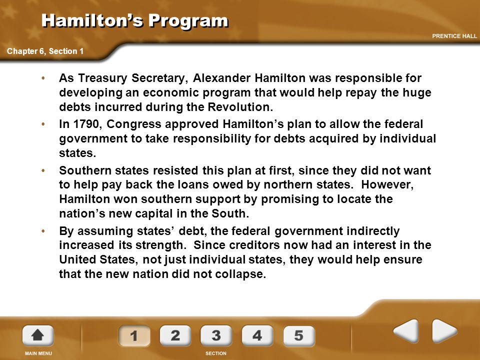 Hamilton's Program As Treasury Secretary, Alexander Hamilton was responsible for developing an economic program that would help repay the huge debts i