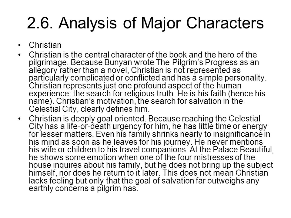 2.6. Analysis of Major Characters Christian Christian is the central character of the book and the hero of the pilgrimage. Because Bunyan wrote The Pi