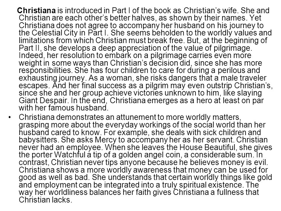 Christiana is introduced in Part I of the book as Christian's wife. She and Christian are each other's better halves, as shown by their names. Yet Chr