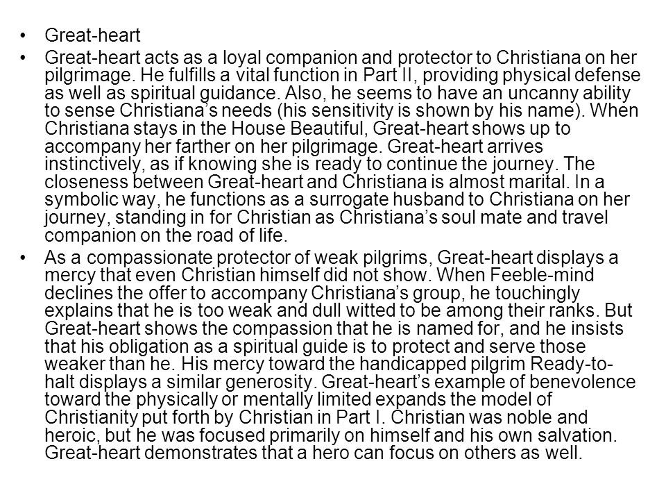 Great-heart Great-heart acts as a loyal companion and protector to Christiana on her pilgrimage. He fulfills a vital function in Part II, providing ph