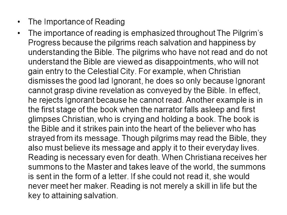 The Importance of Reading The importance of reading is emphasized throughout The Pilgrim's Progress because the pilgrims reach salvation and happiness