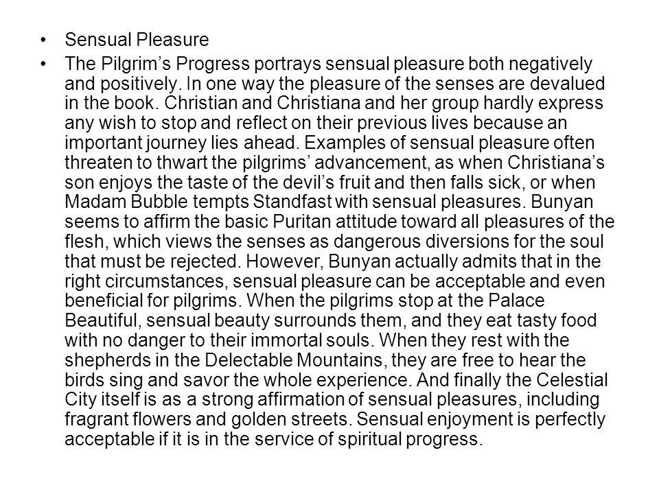 Sensual Pleasure The Pilgrim's Progress portrays sensual pleasure both negatively and positively. In one way the pleasure of the senses are devalued i
