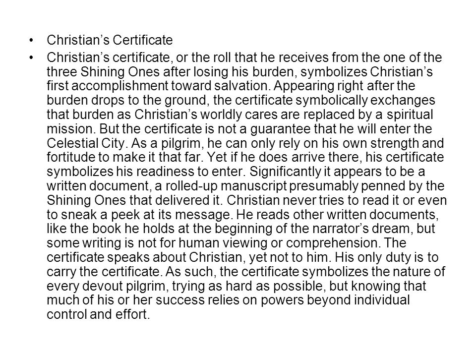 Christian's Certificate Christian's certificate, or the roll that he receives from the one of the three Shining Ones after losing his burden, symbolizes Christian's first accomplishment toward salvation.