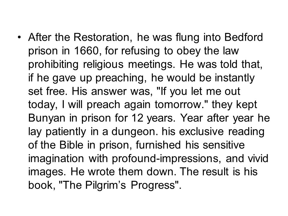 After the Restoration, he was flung into Bedford prison in 1660, for refusing to obey the law prohibiting religious meetings. He was told that, if he