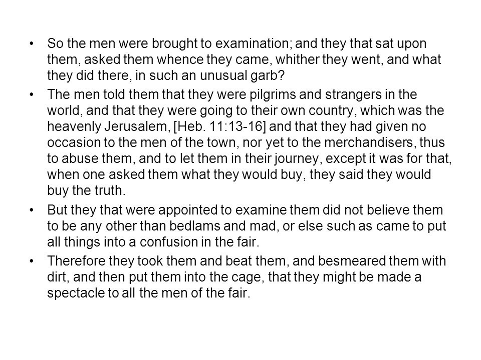 So the men were brought to examination; and they that sat upon them, asked them whence they came, whither they went, and what they did there, in such an unusual garb.