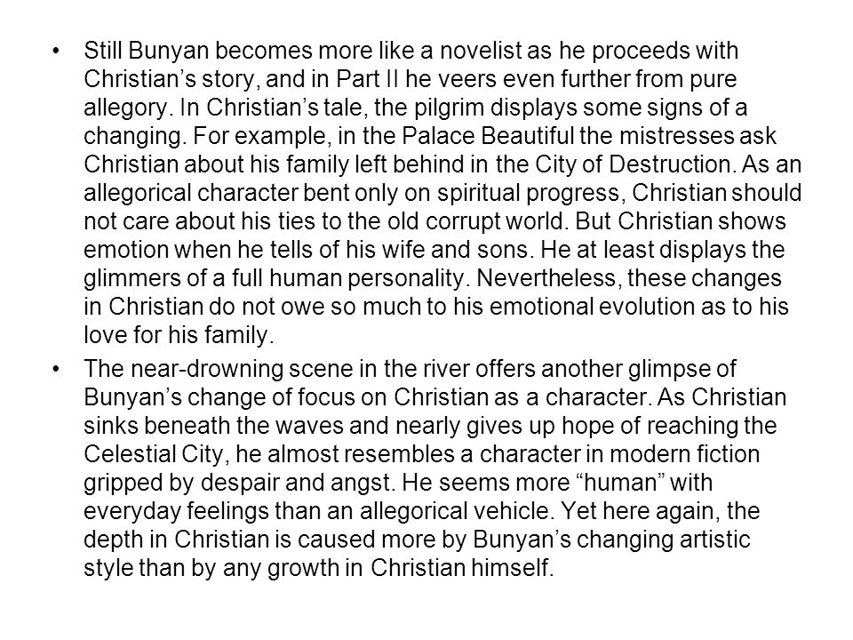 Still Bunyan becomes more like a novelist as he proceeds with Christian's story, and in Part II he veers even further from pure allegory.