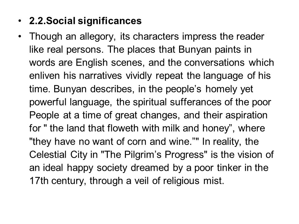 2.2.Social significances Though an allegory, its characters impress the reader like real persons. The places that Bunyan paints in words are English s