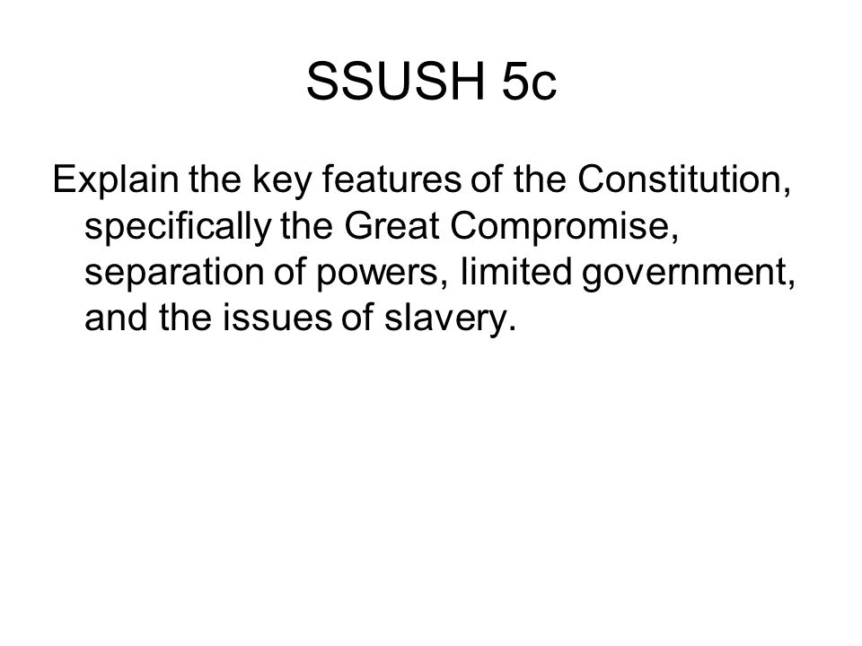 SSUSH 5c Explain the key features of the Constitution, specifically the Great Compromise, separation of powers, limited government, and the issues of slavery.