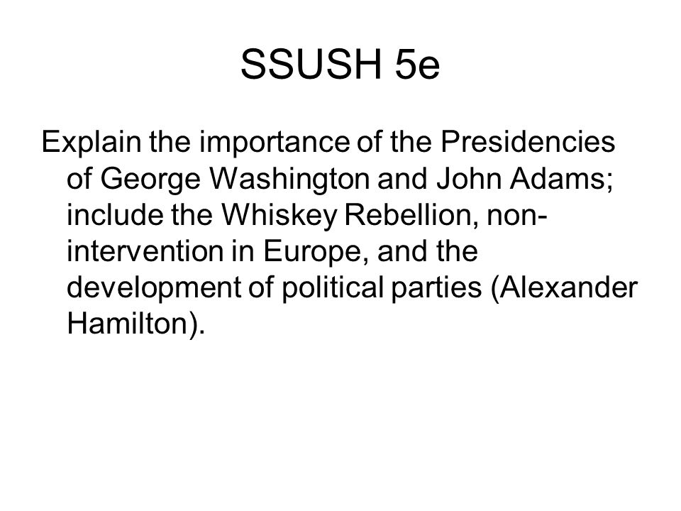 SSUSH 5e Explain the importance of the Presidencies of George Washington and John Adams; include the Whiskey Rebellion, non- intervention in Europe, a