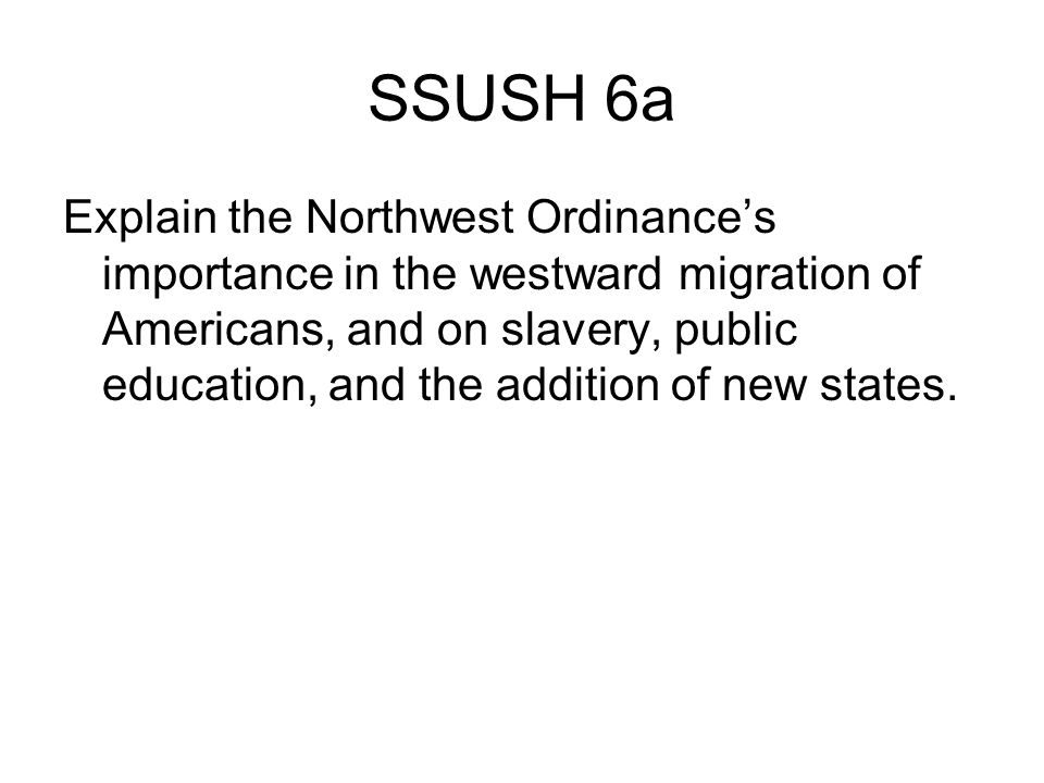 SSUSH 6a Explain the Northwest Ordinance's importance in the westward migration of Americans, and on slavery, public education, and the addition of new states.