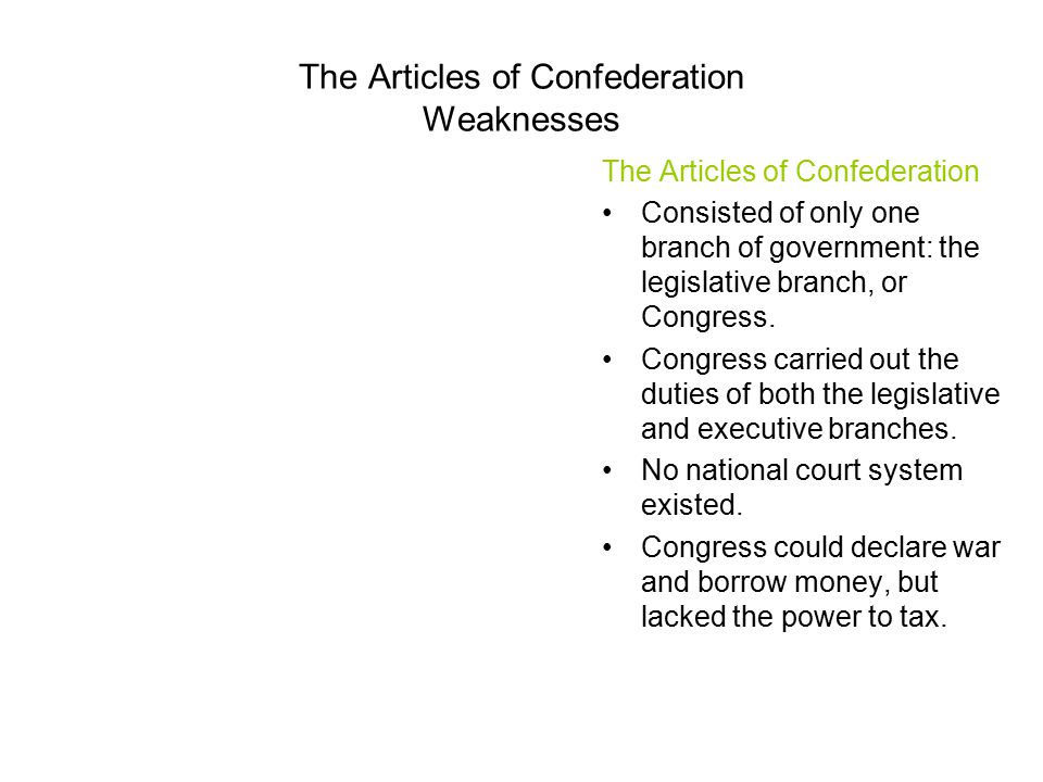 The Articles of Confederation Weaknesses The Articles of Confederation Consisted of only one branch of government: the legislative branch, or Congress