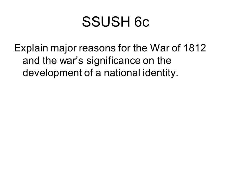 SSUSH 6c Explain major reasons for the War of 1812 and the war's significance on the development of a national identity.