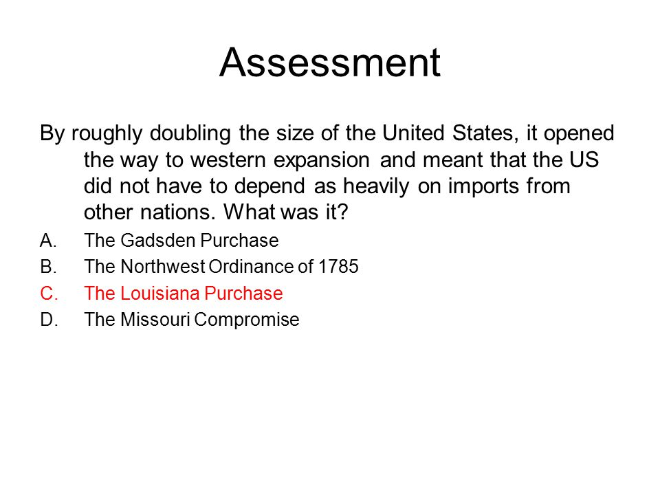 Assessment By roughly doubling the size of the United States, it opened the way to western expansion and meant that the US did not have to depend as heavily on imports from other nations.