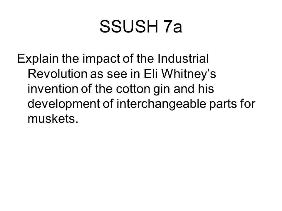 SSUSH 7a Explain the impact of the Industrial Revolution as see in Eli Whitney's invention of the cotton gin and his development of interchangeable parts for muskets.