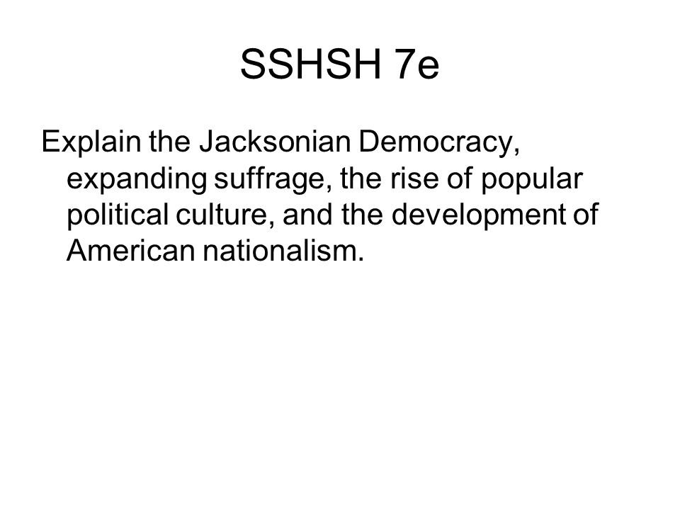 SSHSH 7e Explain the Jacksonian Democracy, expanding suffrage, the rise of popular political culture, and the development of American nationalism.