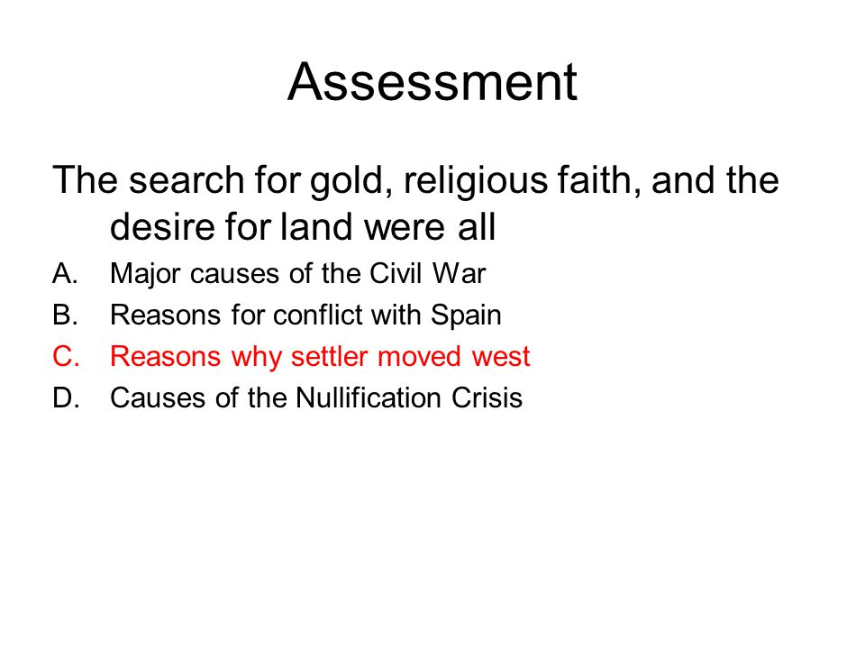 Assessment The search for gold, religious faith, and the desire for land were all A.Major causes of the Civil War B.Reasons for conflict with Spain C.