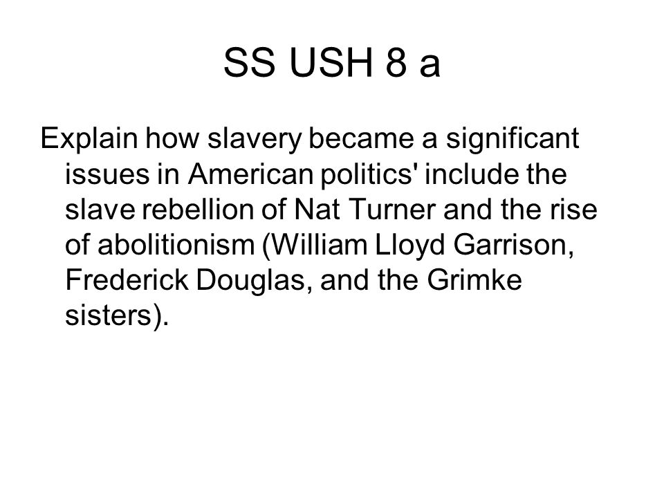 SS USH 8 a Explain how slavery became a significant issues in American politics include the slave rebellion of Nat Turner and the rise of abolitionism (William Lloyd Garrison, Frederick Douglas, and the Grimke sisters).