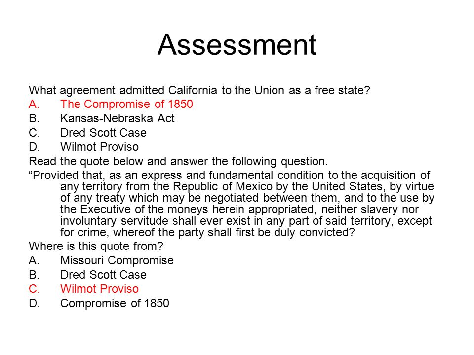 Assessment What agreement admitted California to the Union as a free state? A.The Compromise of 1850 B.Kansas-Nebraska Act C.Dred Scott Case D.Wilmot
