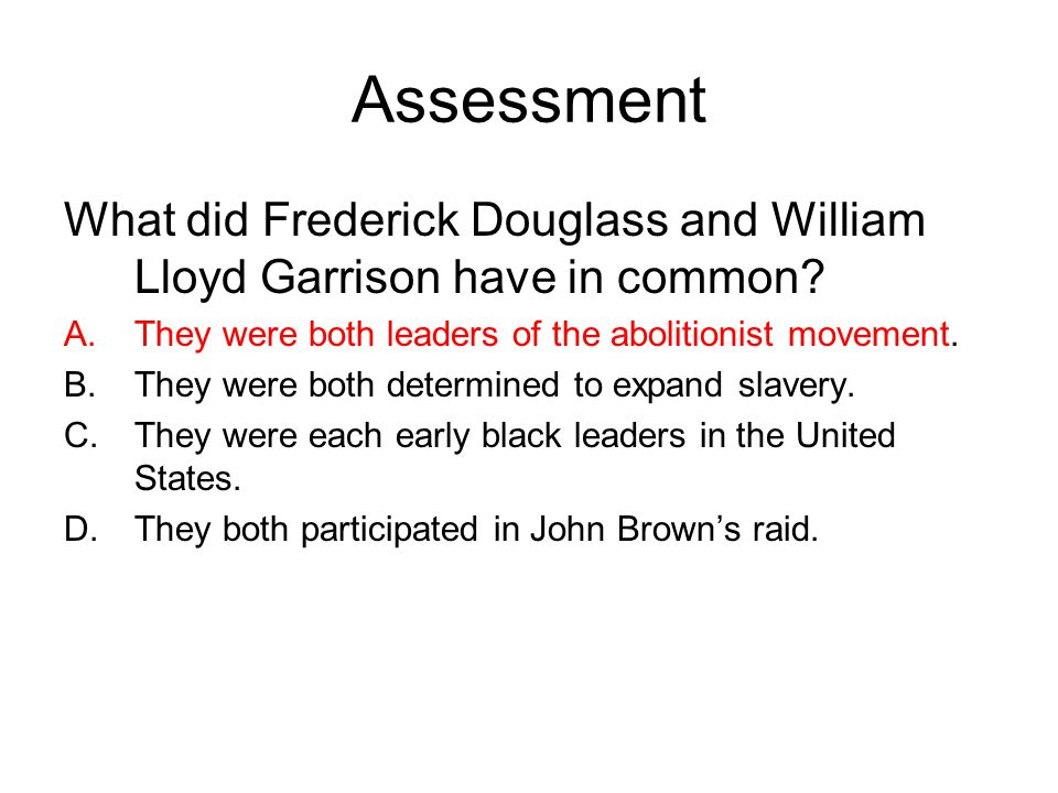 Assessment What did Frederick Douglass and William Lloyd Garrison have in common? A.They were both leaders of the abolitionist movement. B.They were b