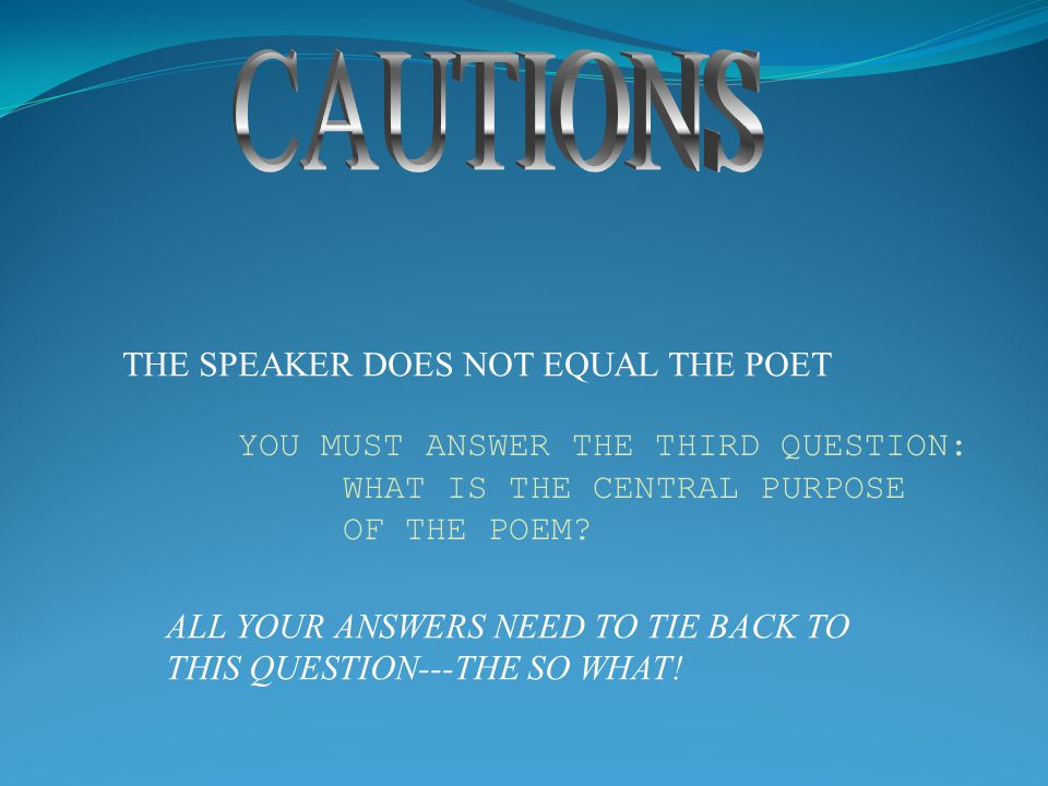 THE SPEAKER DOES NOT EQUAL THE POET YOU MUST ANSWER THE THIRD QUESTION: WHAT IS THE CENTRAL PURPOSE OF THE POEM? ALL YOUR ANSWERS NEED TO TIE BACK TO