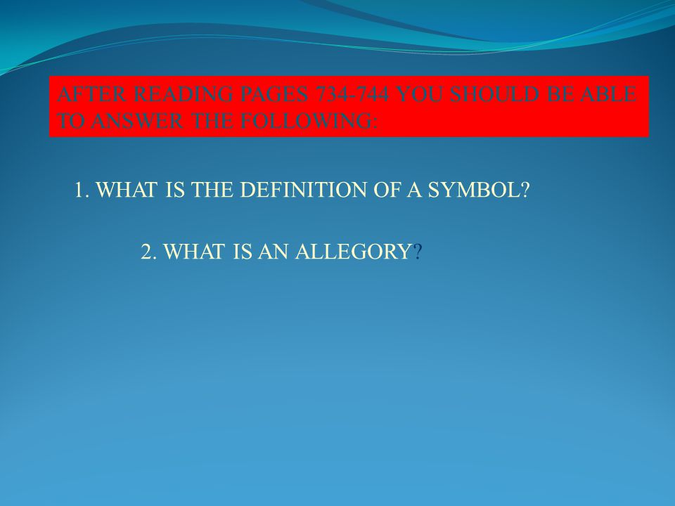 AFTER READING PAGES 734-744 YOU SHOULD BE ABLE TO ANSWER THE FOLLOWING: 1. WHAT IS THE DEFINITION OF A SYMBOL? 2. WHAT IS AN ALLEGORY?