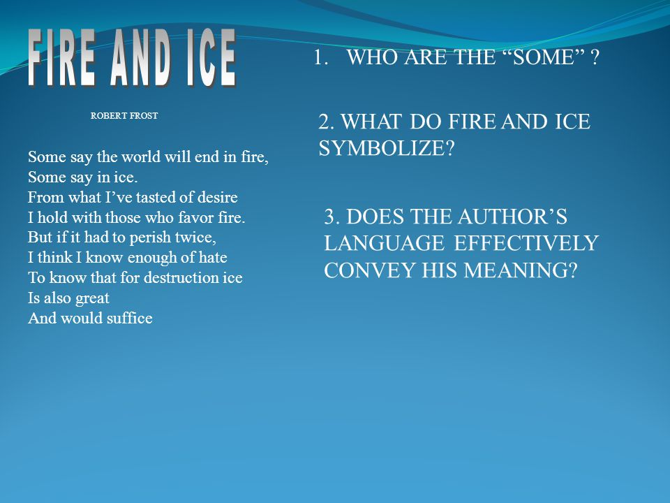 """1.WHO ARE THE """"SOME"""" ? ROBERT FROST 2. WHAT DO FIRE AND ICE SYMBOLIZE? 3. DOES THE AUTHOR'S LANGUAGE EFFECTIVELY CONVEY HIS MEANING? Some say the worl"""
