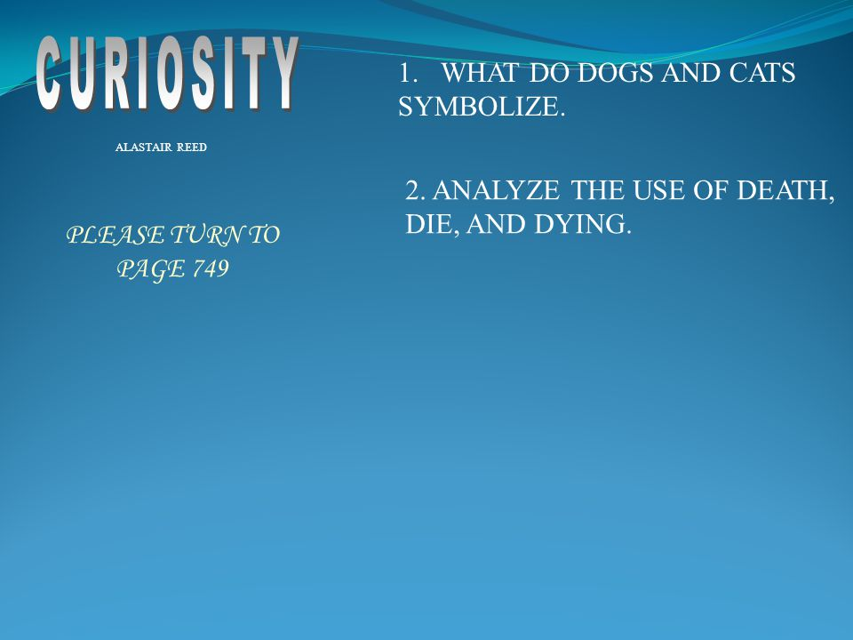 1.WHAT DO DOGS AND CATS SYMBOLIZE. ALASTAIR REED 2. ANALYZE THE USE OF DEATH, DIE, AND DYING. PLEASE TURN TO PAGE 749