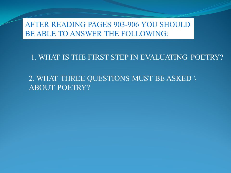 AFTER READING PAGES 903-906 YOU SHOULD BE ABLE TO ANSWER THE FOLLOWING: 1. WHAT IS THE FIRST STEP IN EVALUATING POETRY? 2. WHAT THREE QUESTIONS MUST B