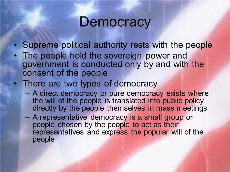 Democracy Supreme political authority rests with the people The people hold the sovereign power and government is conducted only by and with the conse