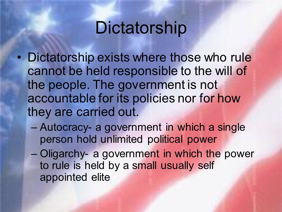 Dictatorship Dictatorship exists where those who rule cannot be held responsible to the will of the people. The government is not accountable for its