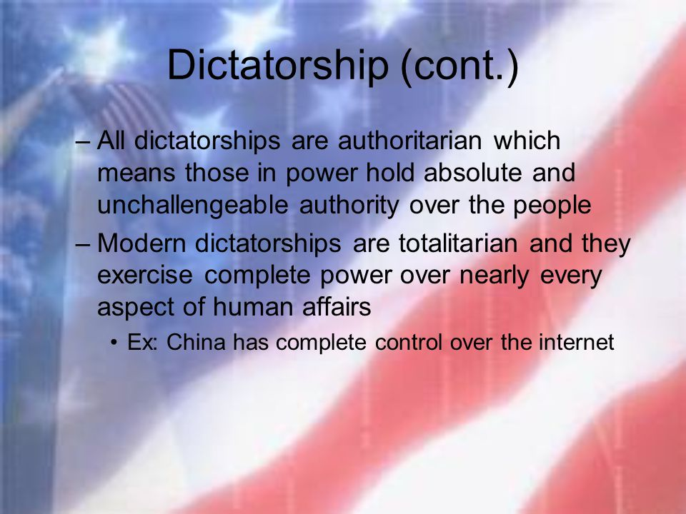 Dictatorship (cont.) –All dictatorships are authoritarian which means those in power hold absolute and unchallengeable authority over the people –Mode