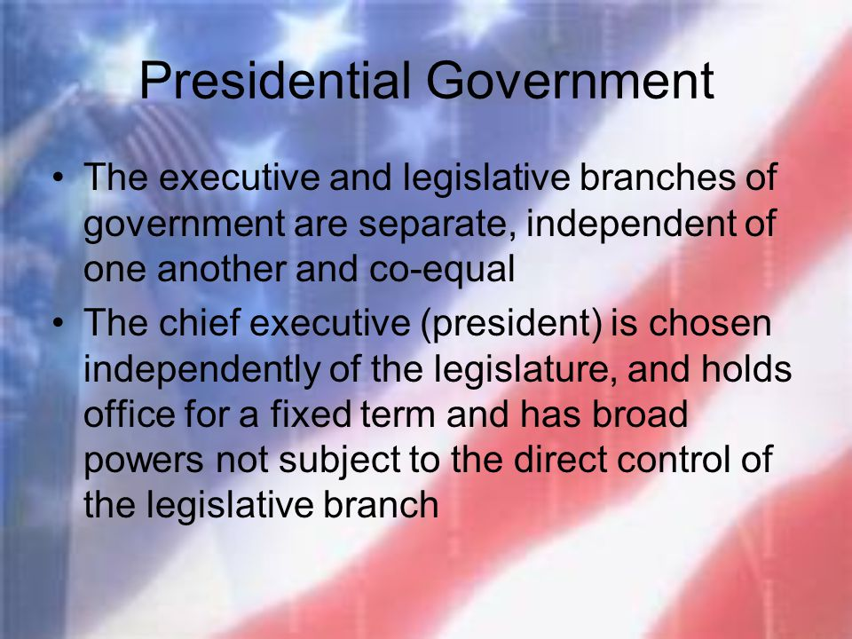 Presidential Government The executive and legislative branches of government are separate, independent of one another and co-equal The chief executive