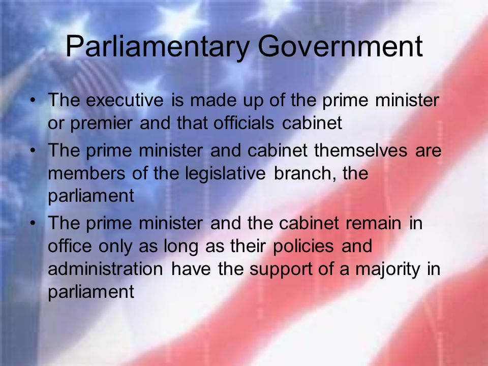 Parliamentary Government The executive is made up of the prime minister or premier and that officials cabinet The prime minister and cabinet themselve