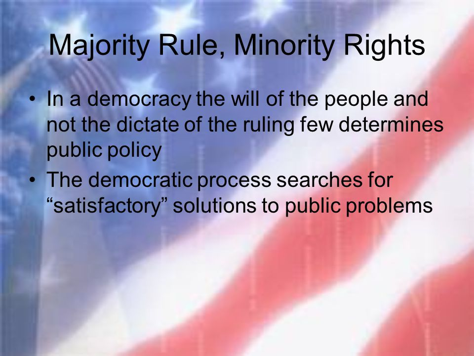 Majority Rule, Minority Rights In a democracy the will of the people and not the dictate of the ruling few determines public policy The democratic pro