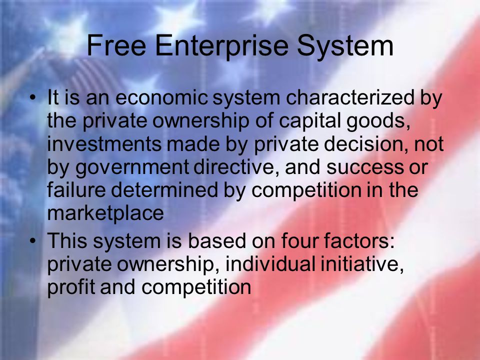 Free Enterprise System It is an economic system characterized by the private ownership of capital goods, investments made by private decision, not by