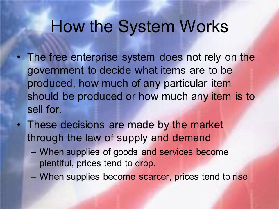 How the System Works The free enterprise system does not rely on the government to decide what items are to be produced, how much of any particular it