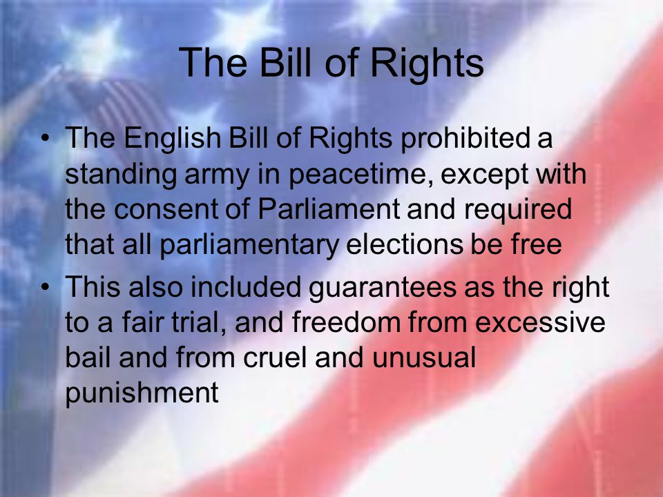 The Bill of Rights The English Bill of Rights prohibited a standing army in peacetime, except with the consent of Parliament and required that all par
