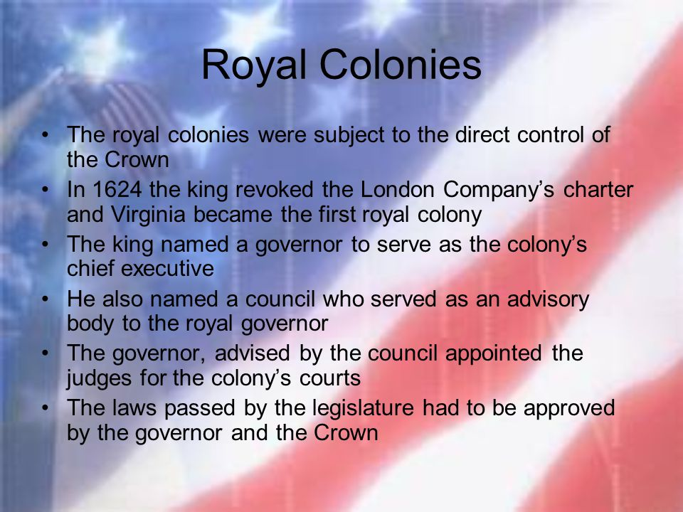 Royal Colonies The royal colonies were subject to the direct control of the Crown In 1624 the king revoked the London Company's charter and Virginia b