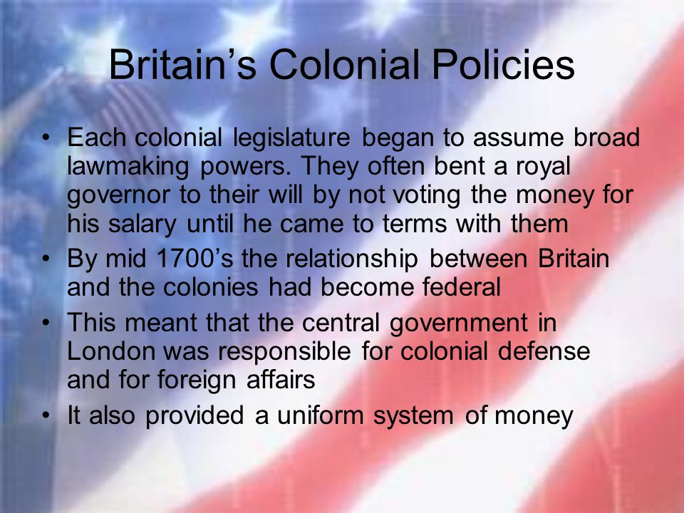 Britain's Colonial Policies Each colonial legislature began to assume broad lawmaking powers. They often bent a royal governor to their will by not vo