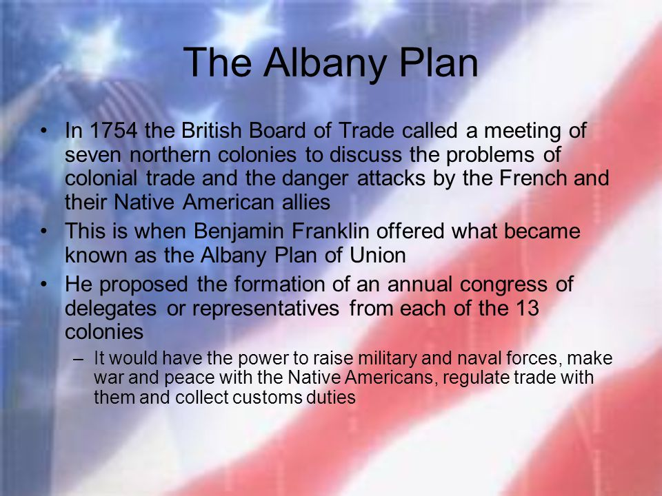 The Albany Plan In 1754 the British Board of Trade called a meeting of seven northern colonies to discuss the problems of colonial trade and the dange