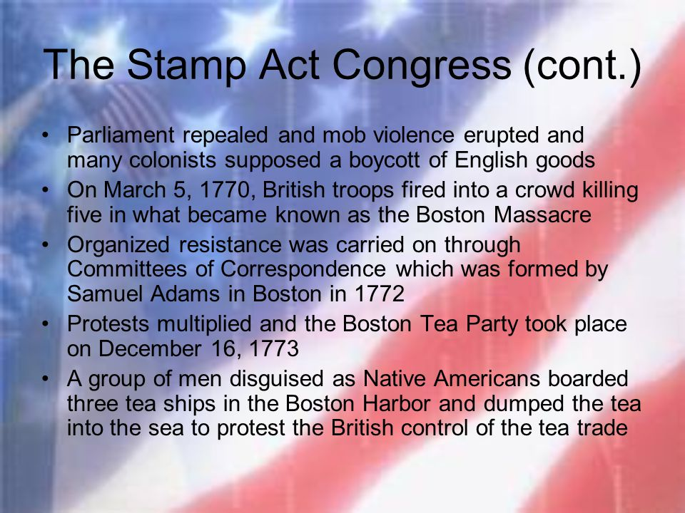 The Stamp Act Congress (cont.) Parliament repealed and mob violence erupted and many colonists supposed a boycott of English goods On March 5, 1770, B
