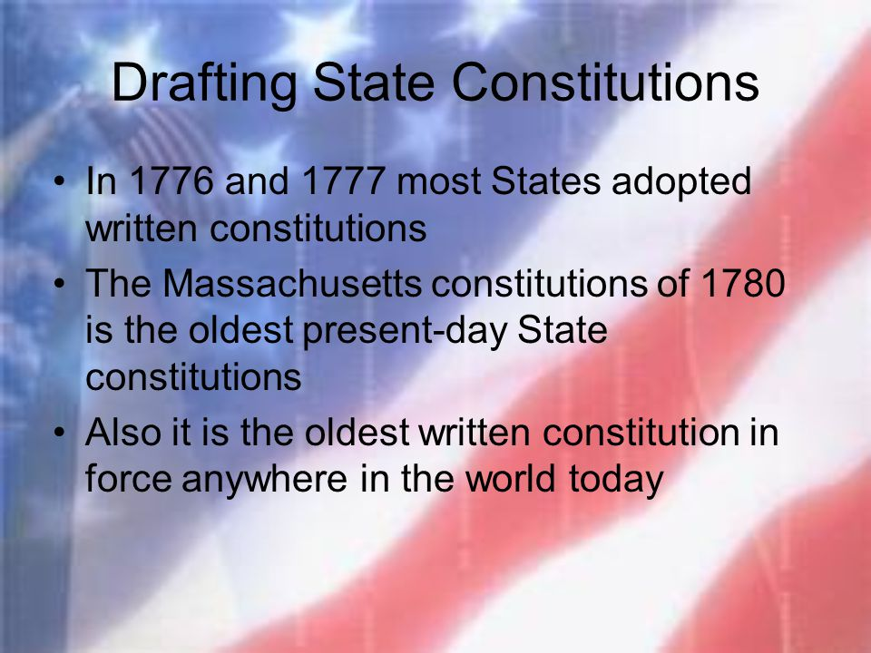 Drafting State Constitutions In 1776 and 1777 most States adopted written constitutions The Massachusetts constitutions of 1780 is the oldest present-