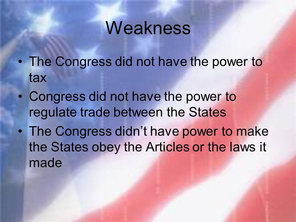 Weakness The Congress did not have the power to tax Congress did not have the power to regulate trade between the States The Congress didn't have powe