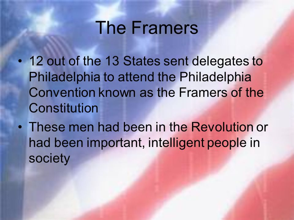 The Framers 12 out of the 13 States sent delegates to Philadelphia to attend the Philadelphia Convention known as the Framers of the Constitution Thes