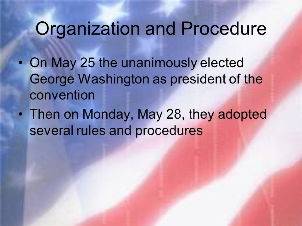 Organization and Procedure On May 25 the unanimously elected George Washington as president of the convention Then on Monday, May 28, they adopted sev