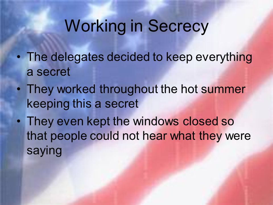 Working in Secrecy The delegates decided to keep everything a secret They worked throughout the hot summer keeping this a secret They even kept the wi