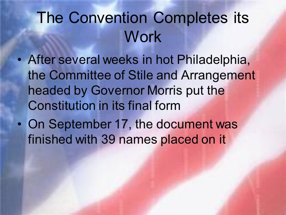 The Convention Completes its Work After several weeks in hot Philadelphia, the Committee of Stile and Arrangement headed by Governor Morris put the Co
