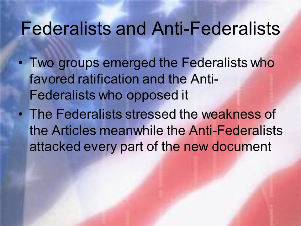 Federalists and Anti-Federalists Two groups emerged the Federalists who favored ratification and the Anti- Federalists who opposed it The Federalists